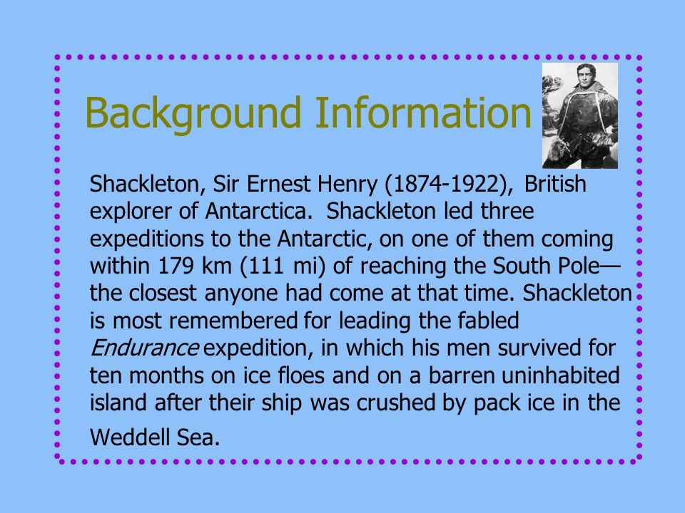 Background Information Shackleton, Sir Ernest Henry (1874-1922), British explorer of Antarctica. Shackleton led three expeditions to the Antarctic, on
