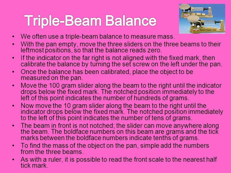 We often use a triple-beam balance to measure mass. With the pan empty, move the three sliders on the three beams to their leftmost positions, so that