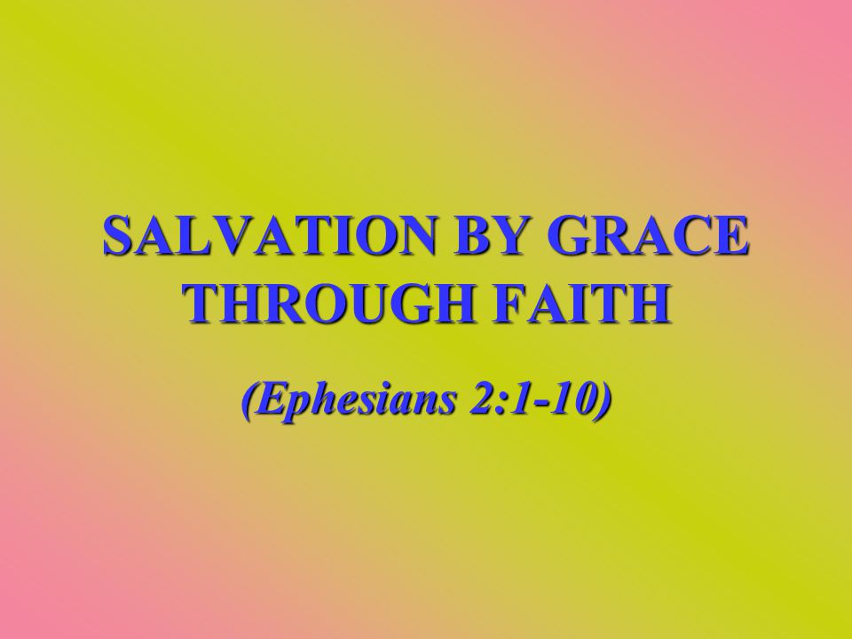 SALVATION BY GRACE THROUGH FAITH (Ephesians 2:1-10)