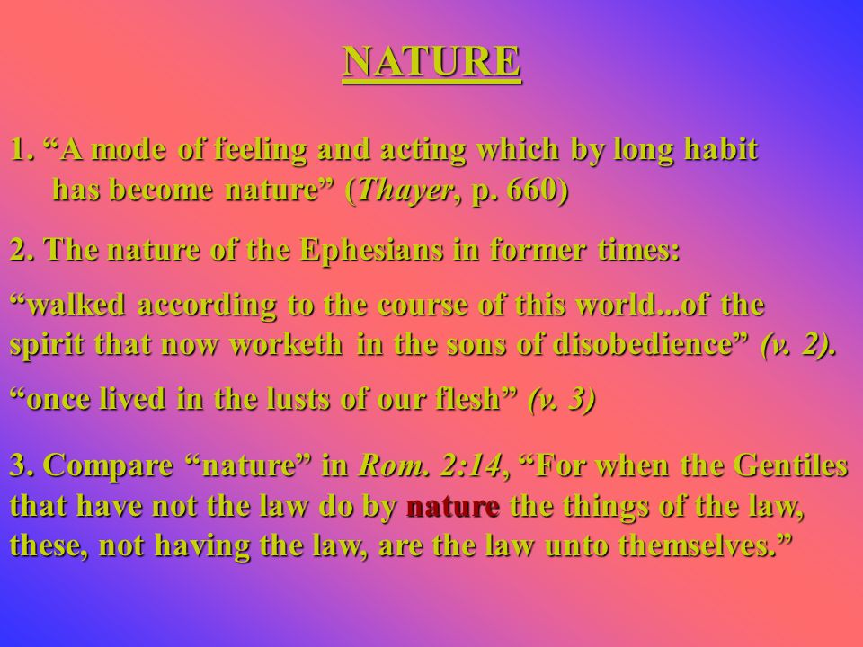 NATURE 1. A mode of feeling and acting which by long habit has become nature (Thayer, p.