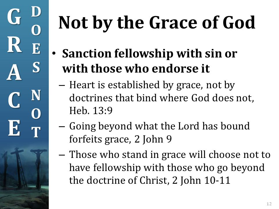 Not by the Grace of God 12 Sanction fellowship with sin or with those who endorse it – Heart is established by grace, not by doctrines that bind where God does not, Heb.