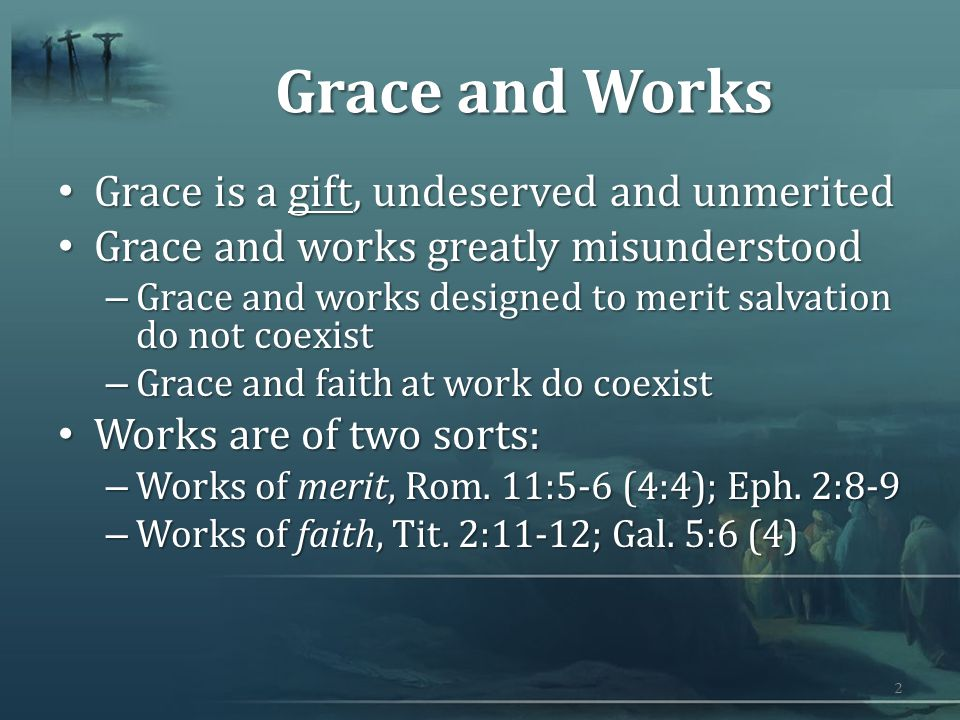 Grace and Works Grace is a gift, undeserved and unmerited Grace is a gift, undeserved and unmerited Grace and works greatly misunderstood Grace and works greatly misunderstood – Grace and works designed to merit salvation do not coexist – Grace and faith at work do coexist Works are of two sorts: Works are of two sorts: – Works of merit, Rom.