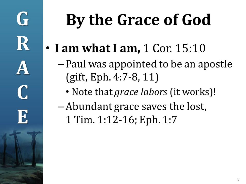 By the Grace of God 8 I am what I am, 1 Cor.