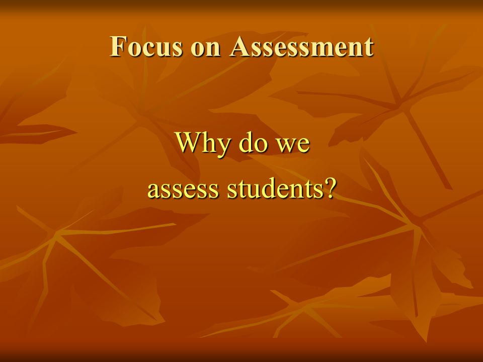 Focus on Assessment Why do we assess students?