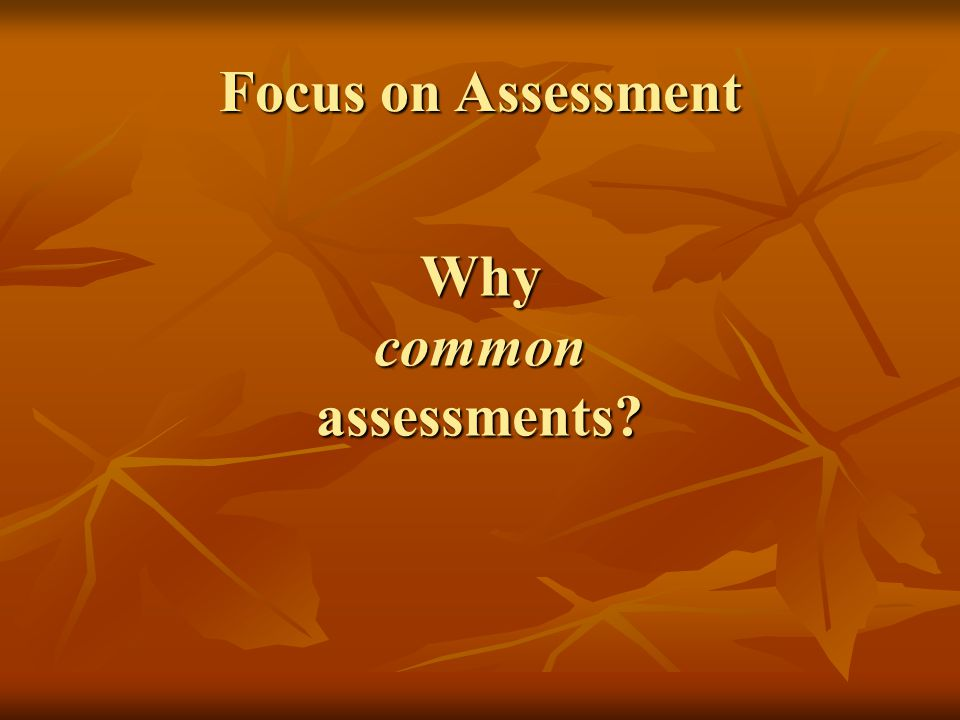 Why common assessments? Focus on Assessment