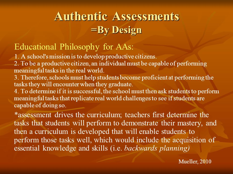 Authentic Assessments =By Design Educational Philosophy for AAs: 1.