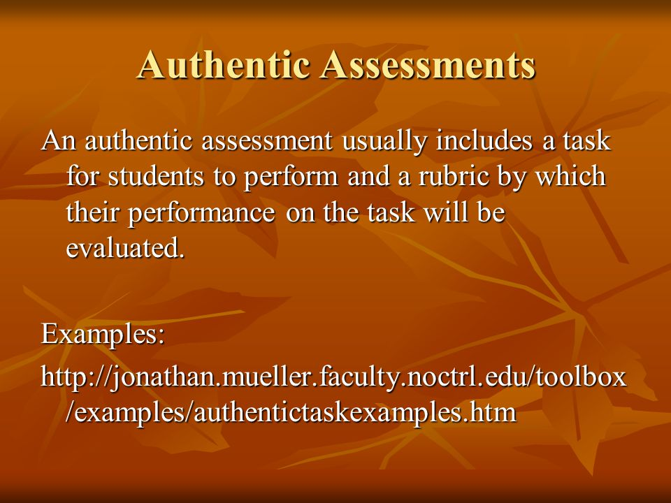 Authentic Assessments An authentic assessment usually includes a task for students to perform and a rubric by which their performance on the task will be evaluated.