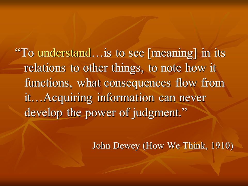 To understand…is to see [meaning] in its relations to other things, to note how it functions, what consequences flow from it…Acquiring information can never develop the power of judgment. John Dewey (How We Think, 1910)