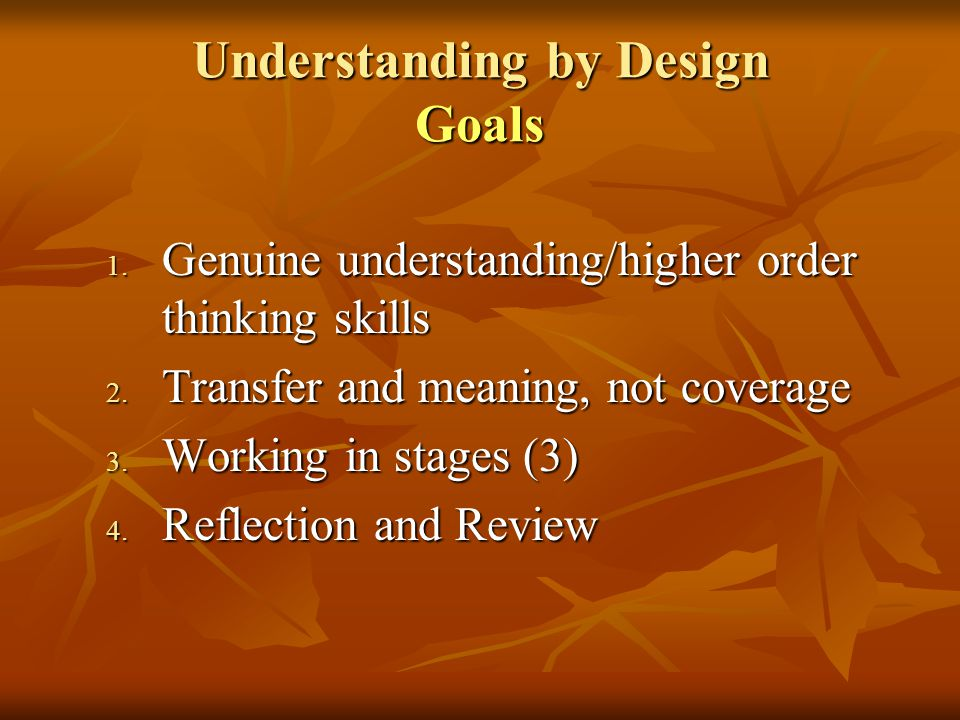 Understanding by Design Goals 1. Genuine understanding/higher order thinking skills 2. Transfer and meaning, not coverage 3. Working in stages (3) 4.