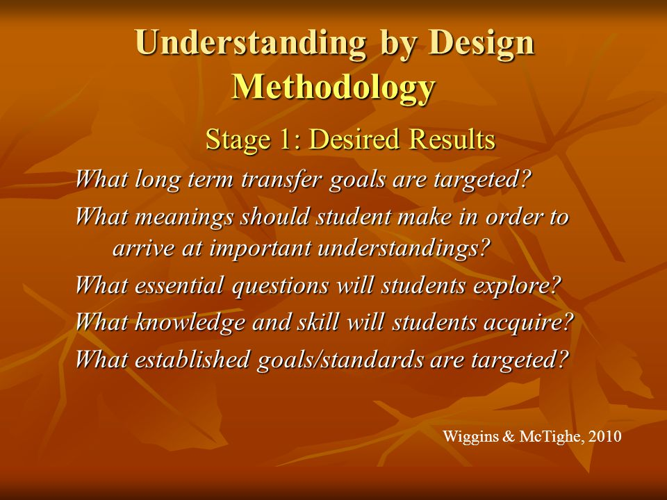 Understanding by Design Methodology Stage 1: Desired Results What long term transfer goals are targeted.