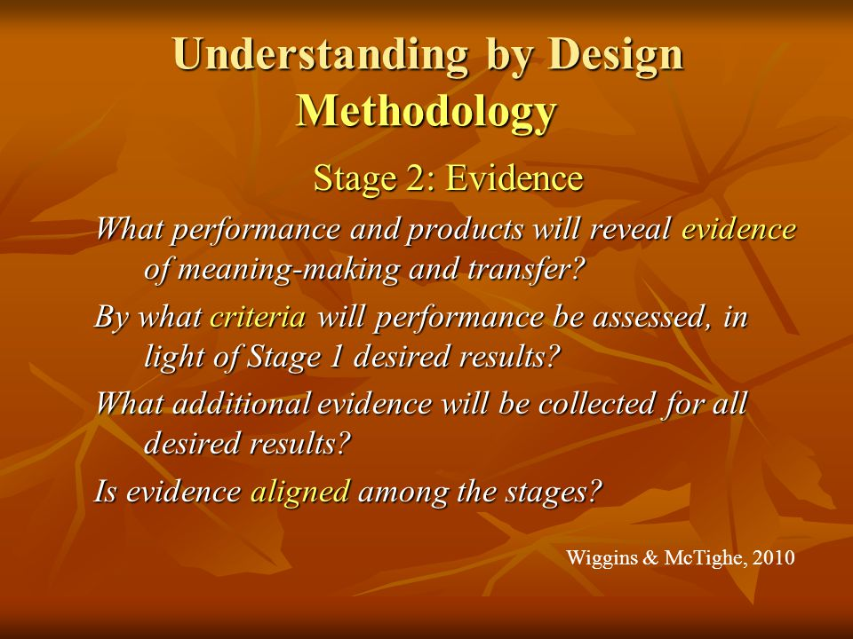 Understanding by Design Methodology Stage 2: Evidence What performance and products will reveal evidence of meaning-making and transfer.