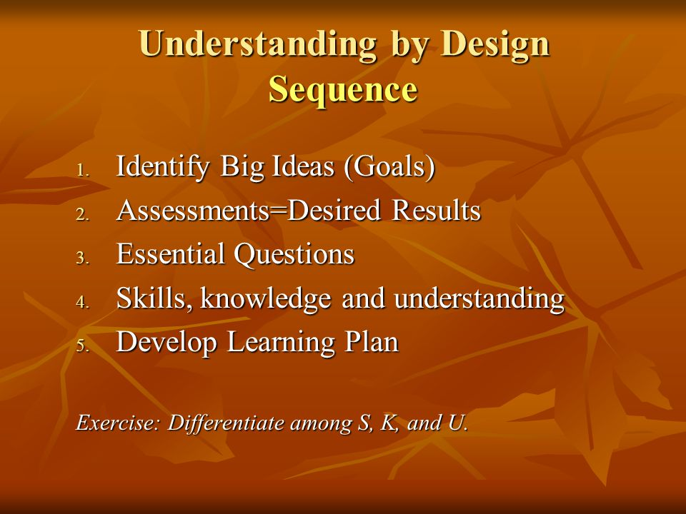 Understanding by Design Sequence 1. Identify Big Ideas (Goals) 2. Assessments=Desired Results 3. Essential Questions 4. Skills, knowledge and understa