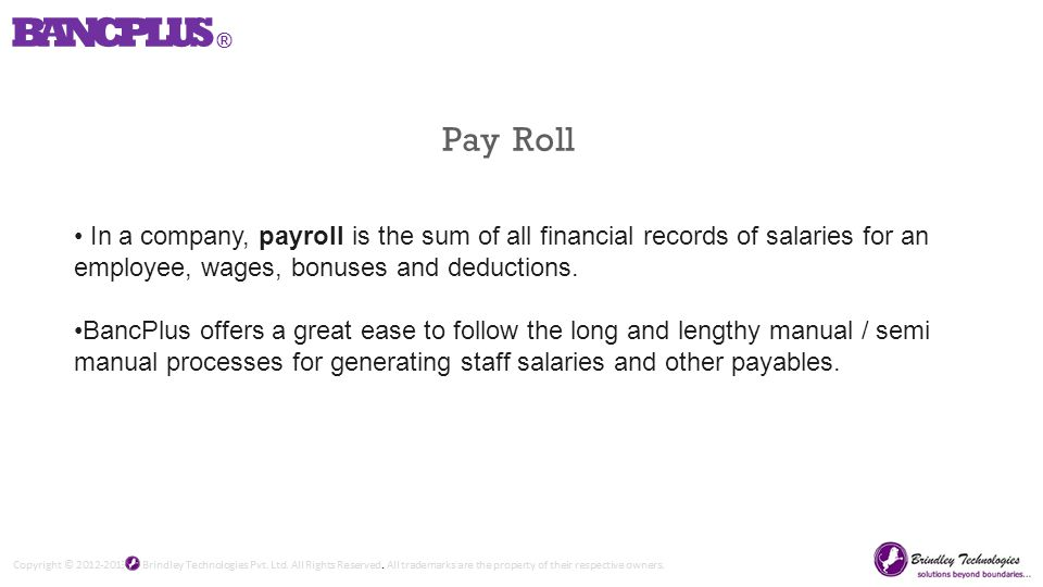 Pay Roll In a company, payroll is the sum of all financial records of salaries for an employee, wages, bonuses and deductions.