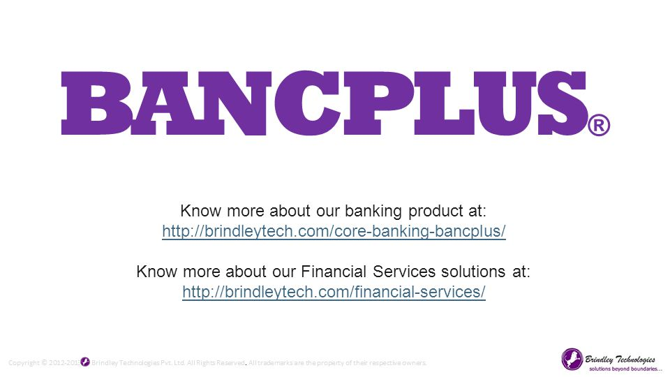 Know more about our banking product at: http://brindleytech.com/core-banking-bancplus/ http://brindleytech.com/core-banking-bancplus/ Know more about our Financial Services solutions at: http://brindleytech.com/financial-services/