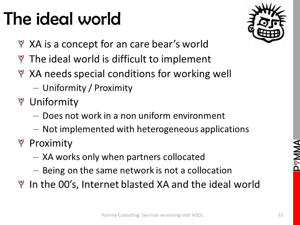The ideal world XA is a concept for an care bear's world The ideal world is difficult to implement XA needs special conditions for working well – Uniformity / Proximity Uniformity – Does not work in a non uniform environment – Not implemented with heterogeneous applications Proximity – XA works only when partners collocated – Being on the same network is not a collocation In the 00's, Internet blasted XA and the ideal world Pymma Consulting: Services versioning with WSDL 12