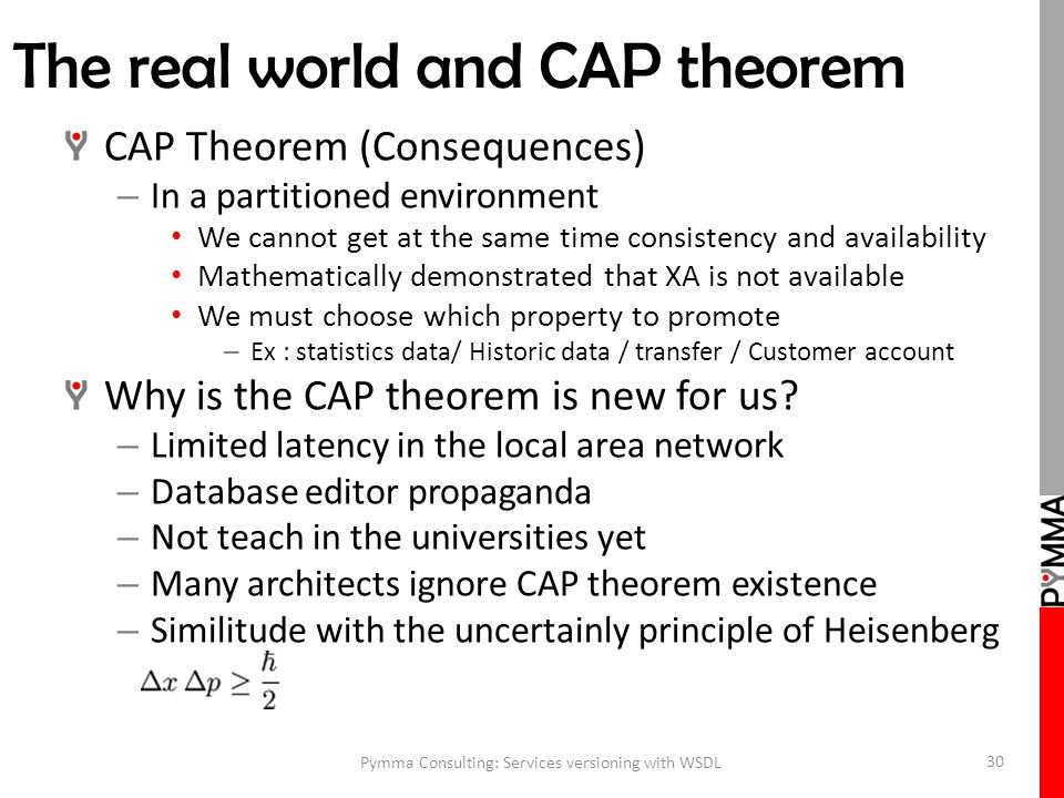 The real world and CAP theorem CAP Theorem (Consequences) – In a partitioned environment We cannot get at the same time consistency and availability Mathematically demonstrated that XA is not available We must choose which property to promote – Ex : statistics data/ Historic data / transfer / Customer account Why is the CAP theorem is new for us.