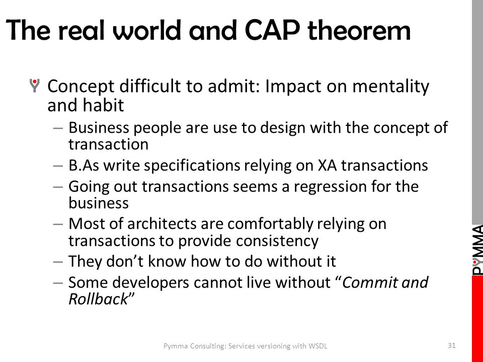 The real world and CAP theorem Concept difficult to admit: Impact on mentality and habit – Business people are use to design with the concept of transaction – B.As write specifications relying on XA transactions – Going out transactions seems a regression for the business – Most of architects are comfortably relying on transactions to provide consistency – They don't know how to do without it – Some developers cannot live without Commit and Rollback Pymma Consulting: Services versioning with WSDL 31