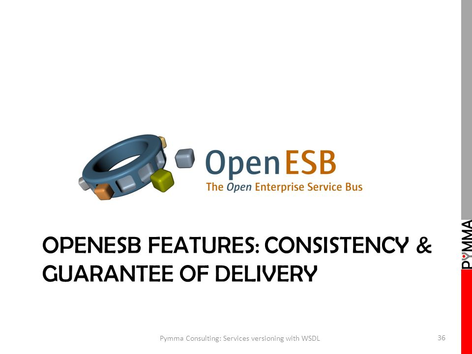OPENESB FEATURES: CONSISTENCY & GUARANTEE OF DELIVERY Pymma Consulting: Services versioning with WSDL 36
