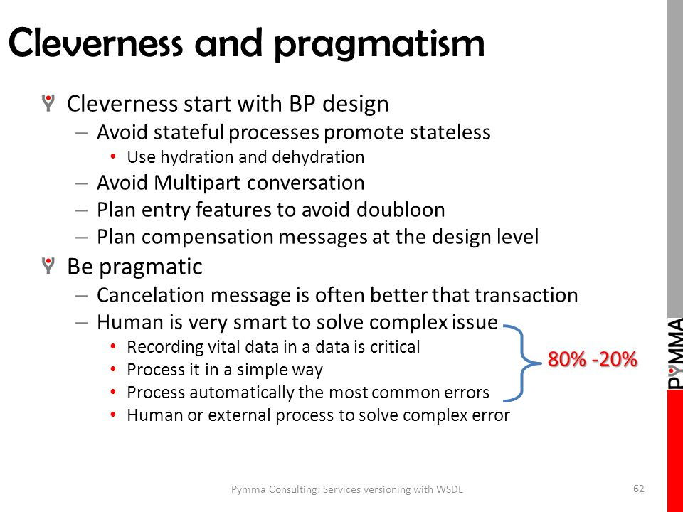 Cleverness and pragmatism Cleverness start with BP design – Avoid stateful processes promote stateless Use hydration and dehydration – Avoid Multipart conversation – Plan entry features to avoid doubloon – Plan compensation messages at the design level Be pragmatic – Cancelation message is often better that transaction – Human is very smart to solve complex issue Recording vital data in a data is critical Process it in a simple way Process automatically the most common errors Human or external process to solve complex error Pymma Consulting: Services versioning with WSDL 62 80% -20%