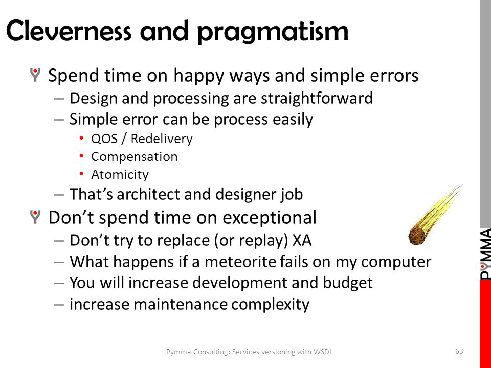 Cleverness and pragmatism Spend time on happy ways and simple errors – Design and processing are straightforward – Simple error can be process easily QOS / Redelivery Compensation Atomicity – That's architect and designer job Don't spend time on exceptional – Don't try to replace (or replay) XA – What happens if a meteorite fails on my computer – You will increase development and budget – increase maintenance complexity Pymma Consulting: Services versioning with WSDL 63
