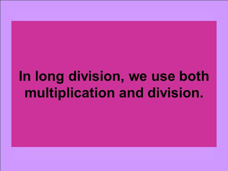 In long division, we use both multiplication and division.