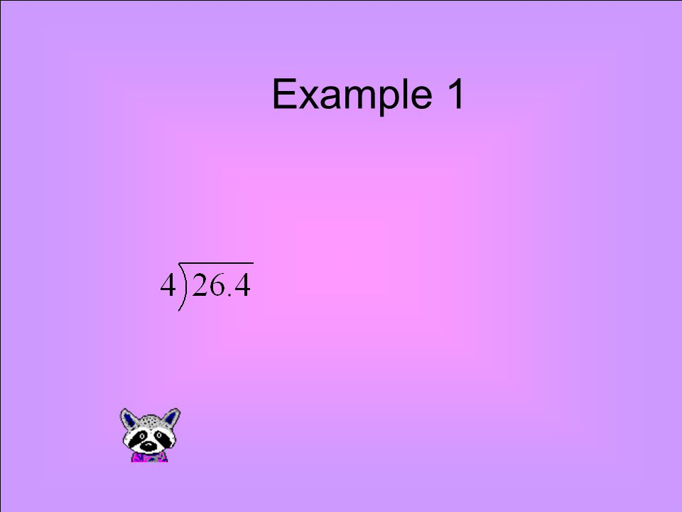 Example 1 Divide as with whole numbers but when I meet the decimal point in the dividend I add it in the quotient!.