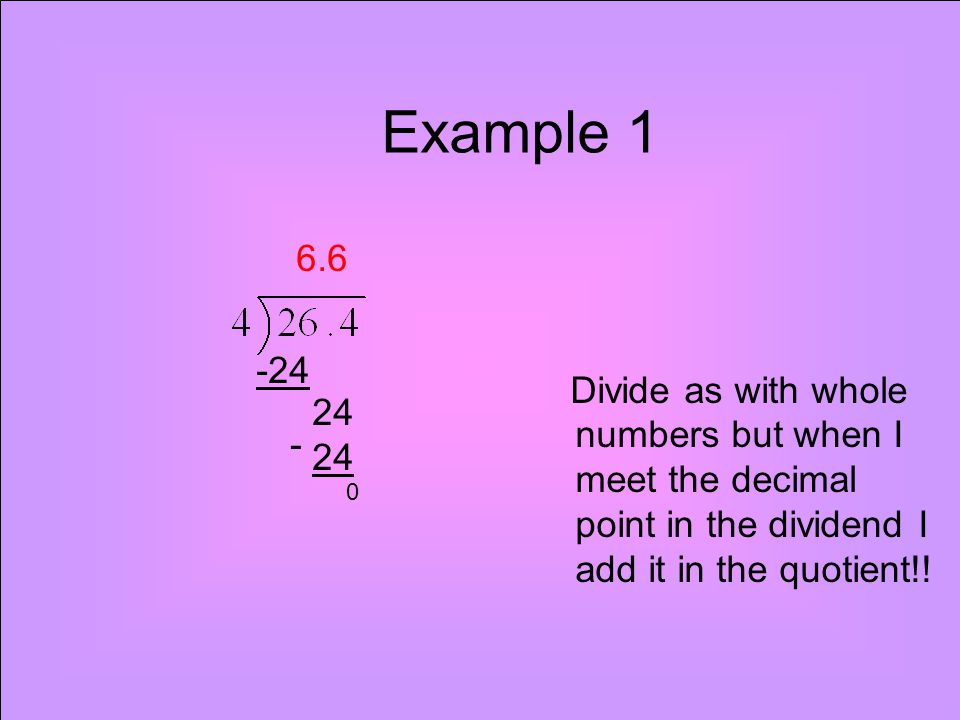 Example 1 Divide as with whole numbers but when I meet the decimal point in the dividend I add it in the quotient!! 6.6 -24 24 0 -