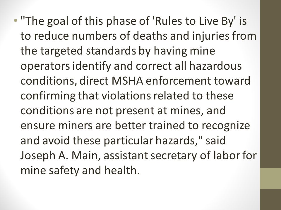 The goal of this phase of Rules to Live By is to reduce numbers of deaths and injuries from the targeted standards by having mine operators identify and correct all hazardous conditions, direct MSHA enforcement toward confirming that violations related to these conditions are not present at mines, and ensure miners are better trained to recognize and avoid these particular hazards, said Joseph A.