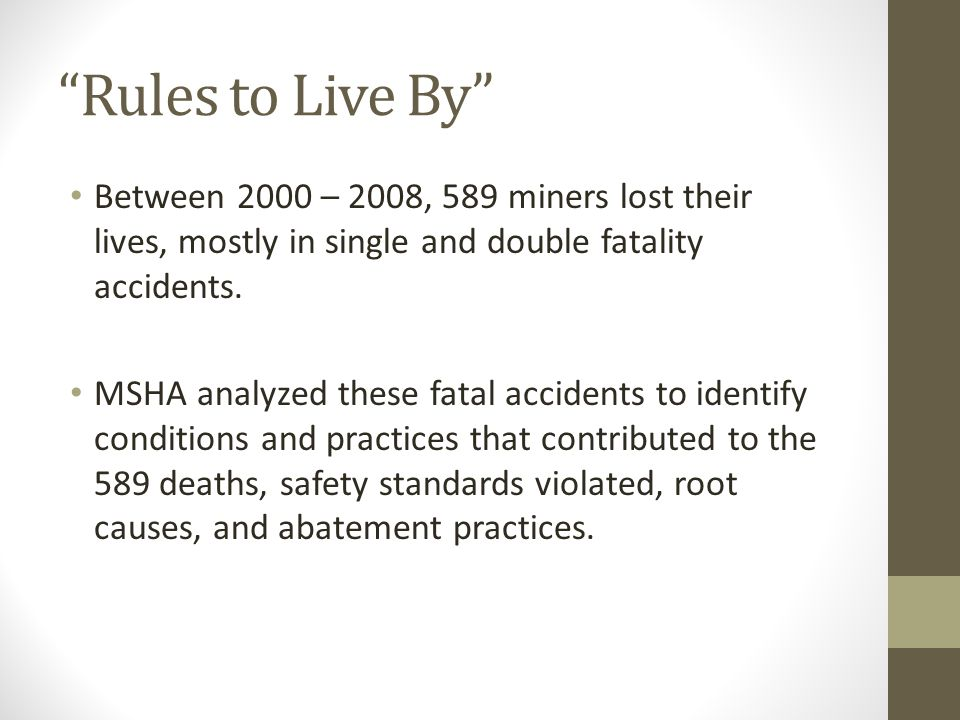 """Rules to Live By"" Between 2000 – 2008, 589 miners lost their lives, mostly in single and double fatality accidents. MSHA analyzed these fatal acciden"