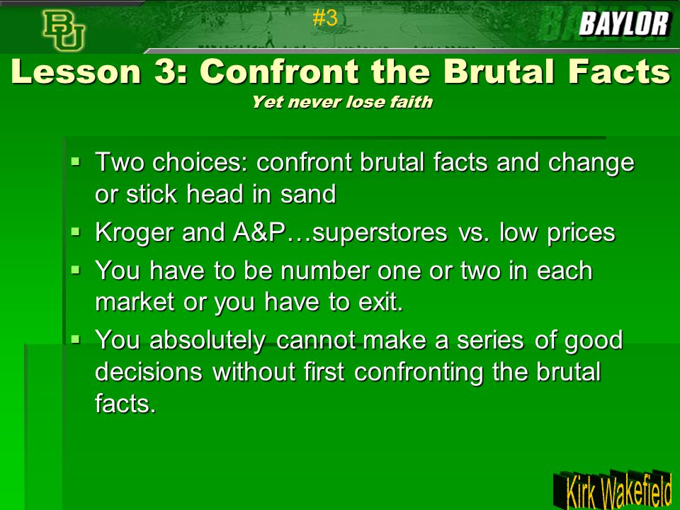 Lesson 3: Confront the Brutal Facts Yet never lose faith  Two choices: confront brutal facts and change or stick head in sand  Kroger and A&P…supers