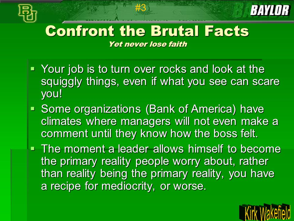 Confront the Brutal Facts Yet never lose faith  Your job is to turn over rocks and look at the squiggly things, even if what you see can scare you! 