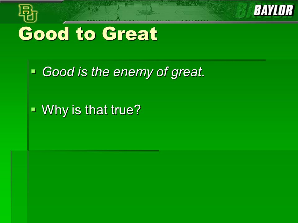 Good to Great  Good is the enemy of great.  Why is that true?