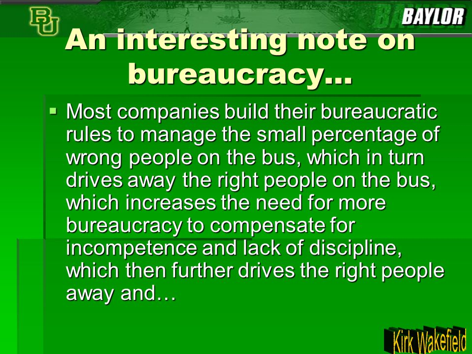 An interesting note on bureaucracy…  Most companies build their bureaucratic rules to manage the small percentage of wrong people on the bus, which i