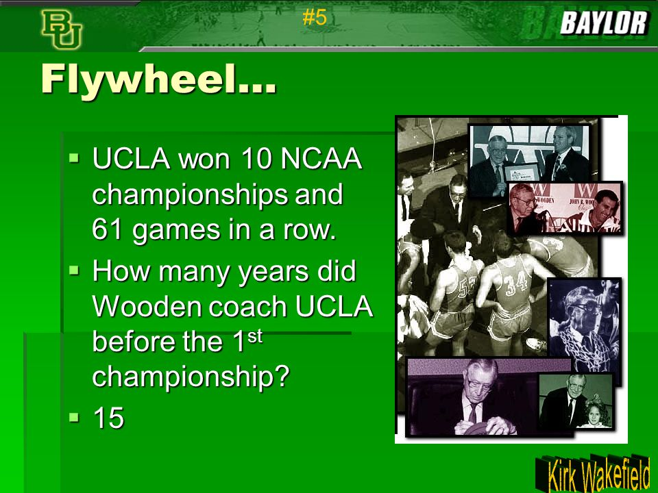 Flywheel…  UCLA won 10 NCAA championships and 61 games in a row.  How many years did Wooden coach UCLA before the 1 st championship?  15 #5