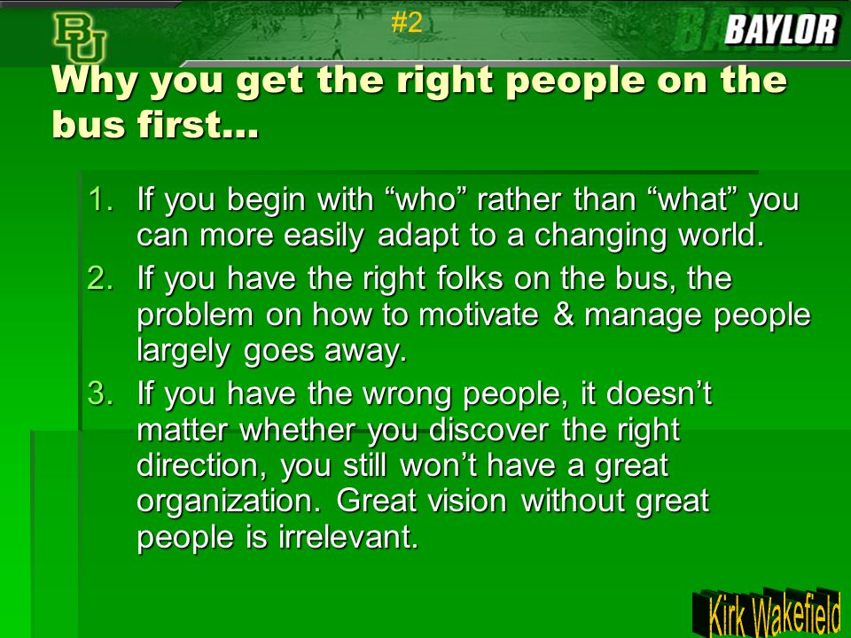"""Why you get the right people on the bus first… 1.If you begin with """"who"""" rather than """"what"""" you can more easily adapt to a changing world. 2.If you ha"""