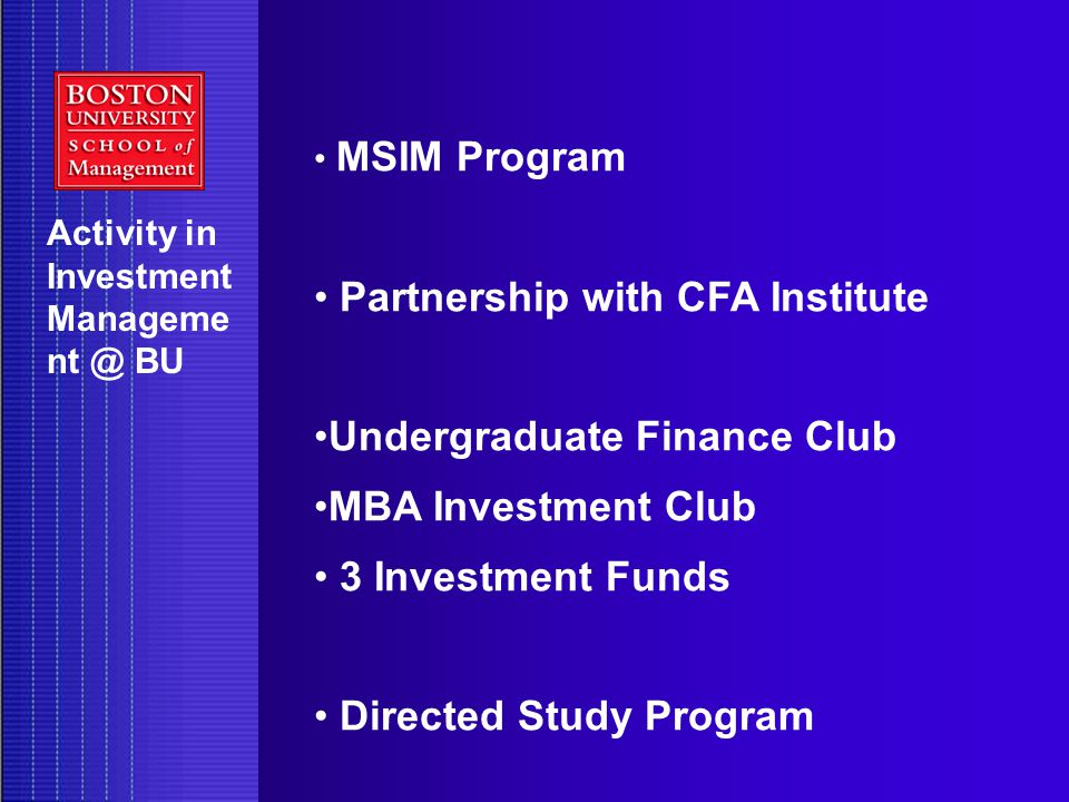 Activity in Investment Manageme nt @ BU MSIM Program Partnership with CFA Institute Undergraduate Finance Club MBA Investment Club 3 Investment Funds Directed Study Program
