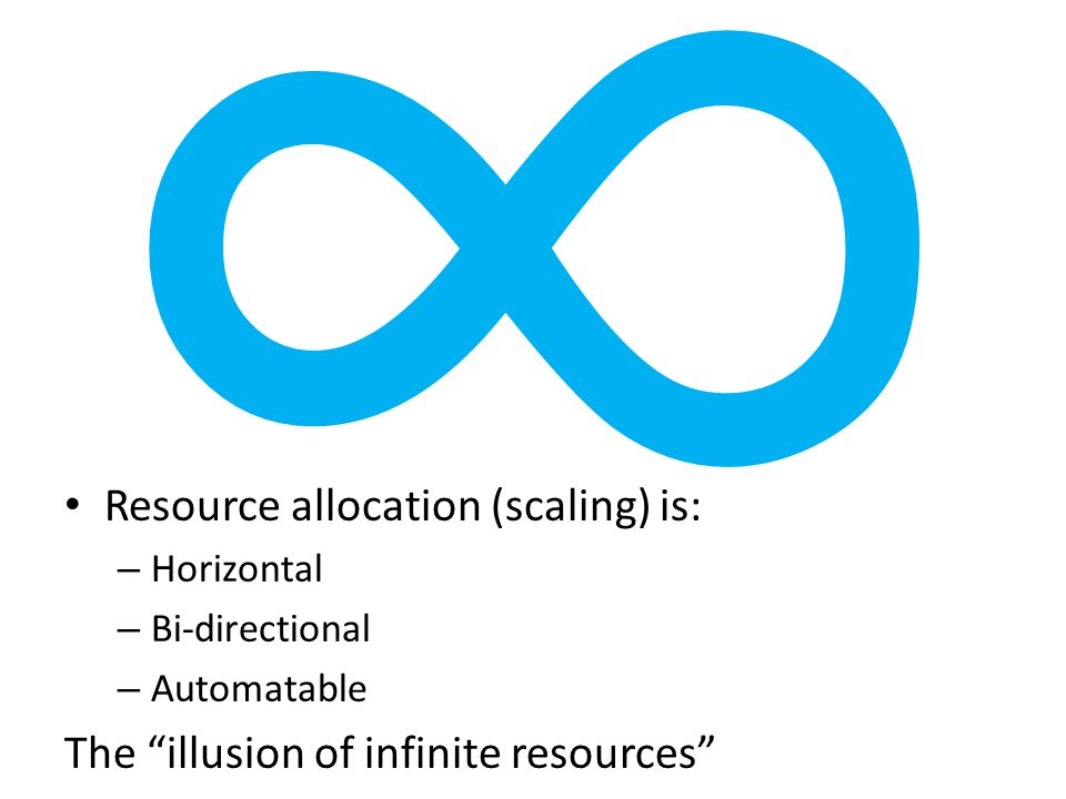 """∞ Resource allocation (scaling) is: – Horizontal – Bi-directional – Automatable The """"illusion of infinite resources"""""""