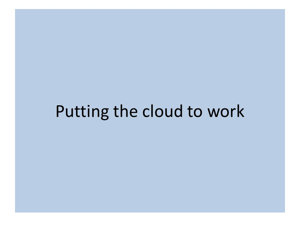 Putting Cloud Services to work Putting the cloud to work