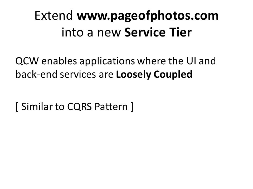 Extend www.pageofphotos.com into a new Service Tier QCW enables applications where the UI and back-end services are Loosely Coupled [ Similar to CQRS