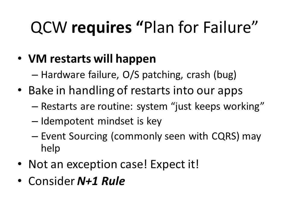 """QCW requires """"Plan for Failure"""" VM restarts will happen – Hardware failure, O/S patching, crash (bug) Bake in handling of restarts into our apps – Res"""