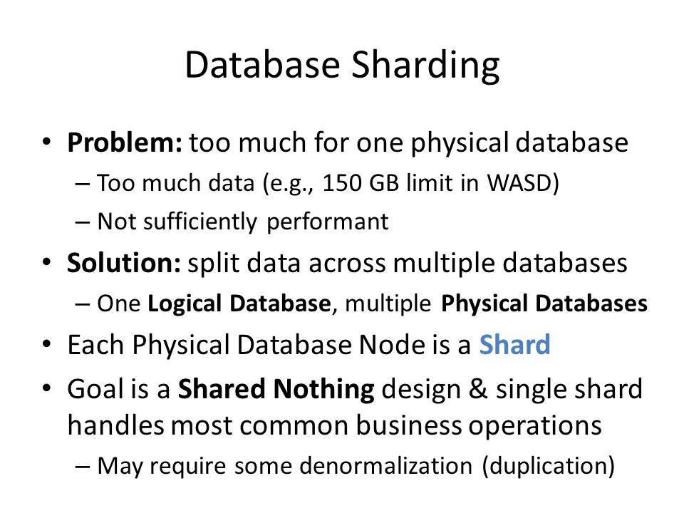 Database Sharding Problem: too much for one physical database – Too much data (e.g., 150 GB limit in WASD) – Not sufficiently performant Solution: spl