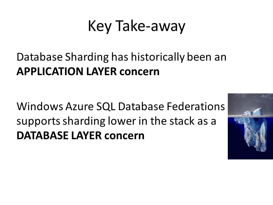 Key Take-away Database Sharding has historically been an APPLICATION LAYER concern Windows Azure SQL Database Federations supports sharding lower in t