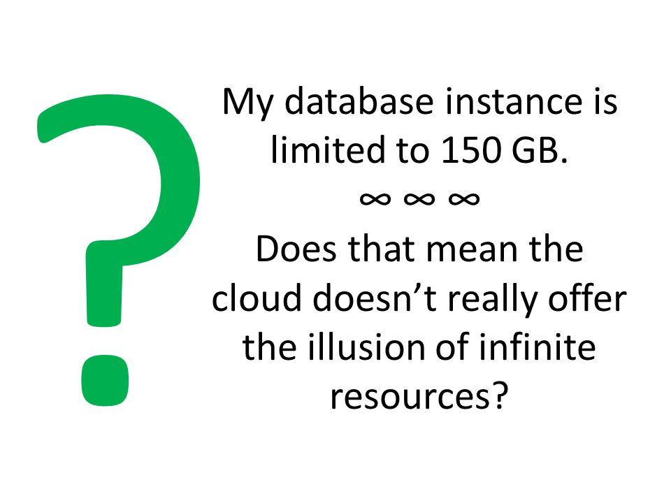 My database instance is limited to 150 GB. ∞ ∞ ∞ Does that mean the cloud doesn't really offer the illusion of infinite resources? ?