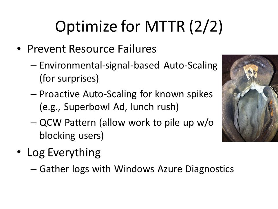 Optimize for MTTR (2/2) Prevent Resource Failures – Environmental-signal-based Auto-Scaling (for surprises) – Proactive Auto-Scaling for known spikes