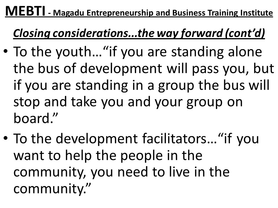 MEBTI - Magadu Entrepreneurship and Business Training Institute Closing considerations...the way forward (cont'd) To the youth… if you are standing alone the bus of development will pass you, but if you are standing in a group the bus will stop and take you and your group on board. To the development facilitators… if you want to help the people in the community, you need to live in the community.
