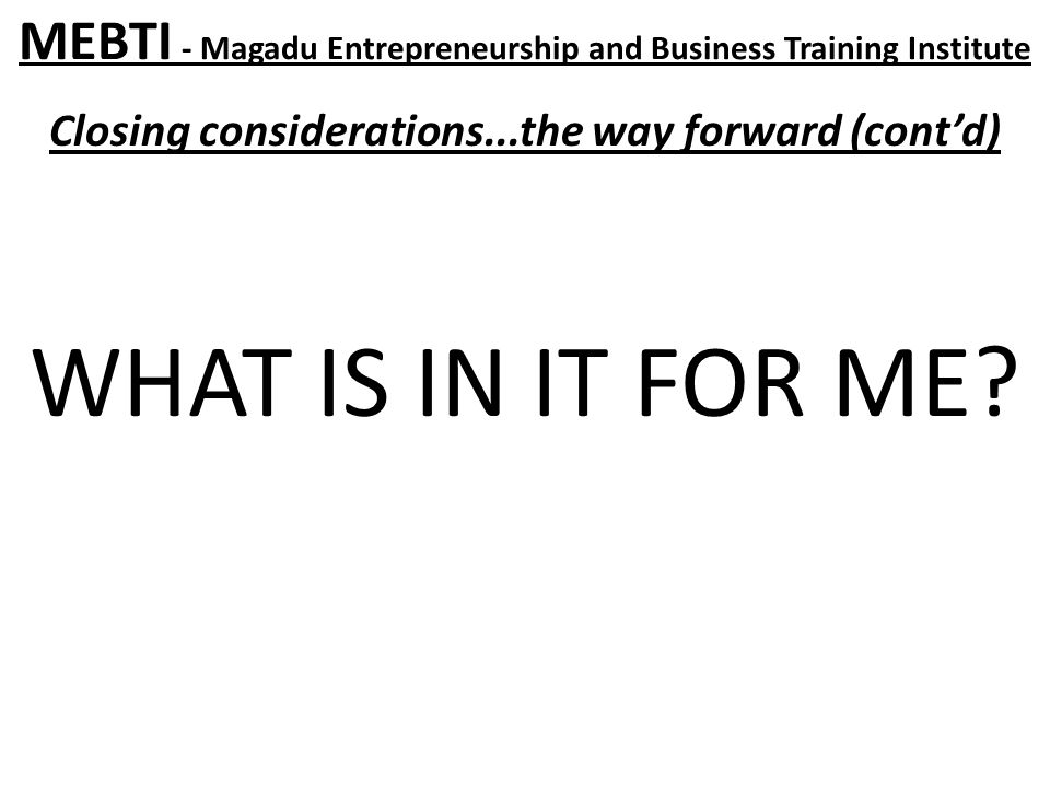 MEBTI - Magadu Entrepreneurship and Business Training Institute Closing considerations...the way forward (cont'd) WHAT IS IN IT FOR ME