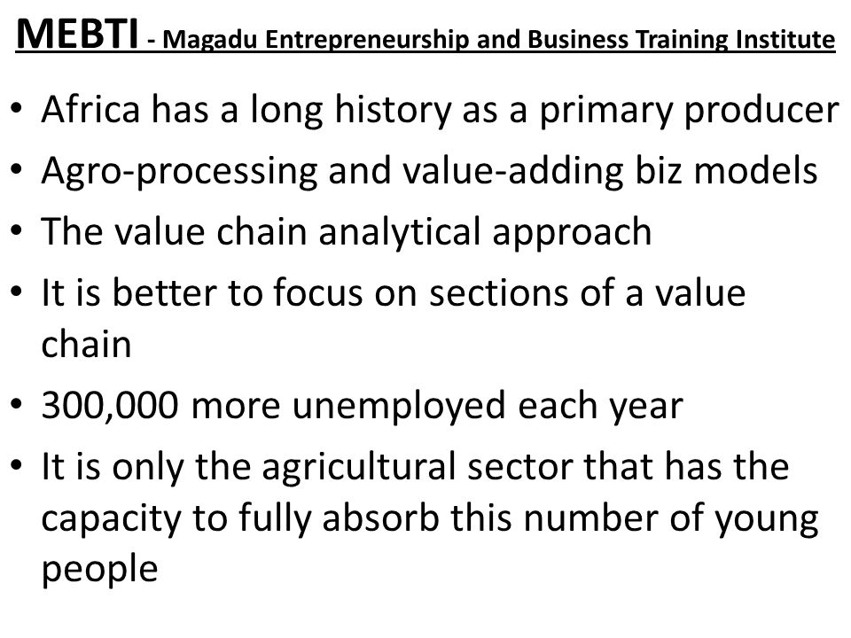 MEBTI - Magadu Entrepreneurship and Business Training Institute Africa has a long history as a primary producer Agro-processing and value-adding biz models The value chain analytical approach It is better to focus on sections of a value chain 300,000 more unemployed each year It is only the agricultural sector that has the capacity to fully absorb this number of young people