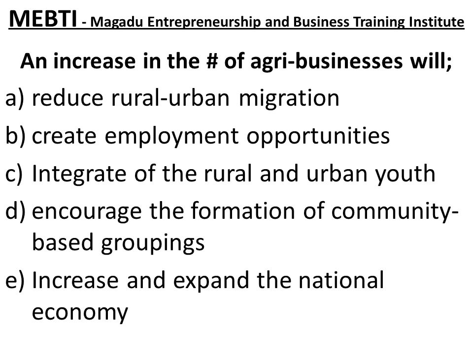 MEBTI - Magadu Entrepreneurship and Business Training Institute An increase in the # of agri-businesses will; a)reduce rural-urban migration b)create employment opportunities c)Integrate of the rural and urban youth d)encourage the formation of community- based groupings e)Increase and expand the national economy