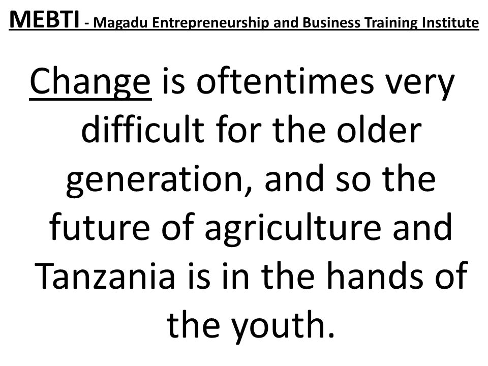 MEBTI - Magadu Entrepreneurship and Business Training Institute Change is oftentimes very difficult for the older generation, and so the future of agriculture and Tanzania is in the hands of the youth.