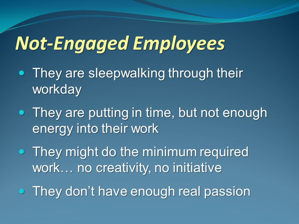 Not-Engaged Employees They are sleepwalking through their workday They are sleepwalking through their workday They are putting in time, but not enough